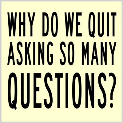 why do we quit asking so many questions